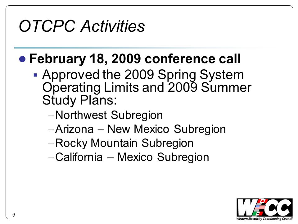 6 OTCPC Activities February 18, 2009 conference call Approved the 2009 Spring System Operating Limits and 2009 Summer Study Plans: Northwest Subregion Arizona – New Mexico Subregion Rocky Mountain Subregion California – Mexico Subregion