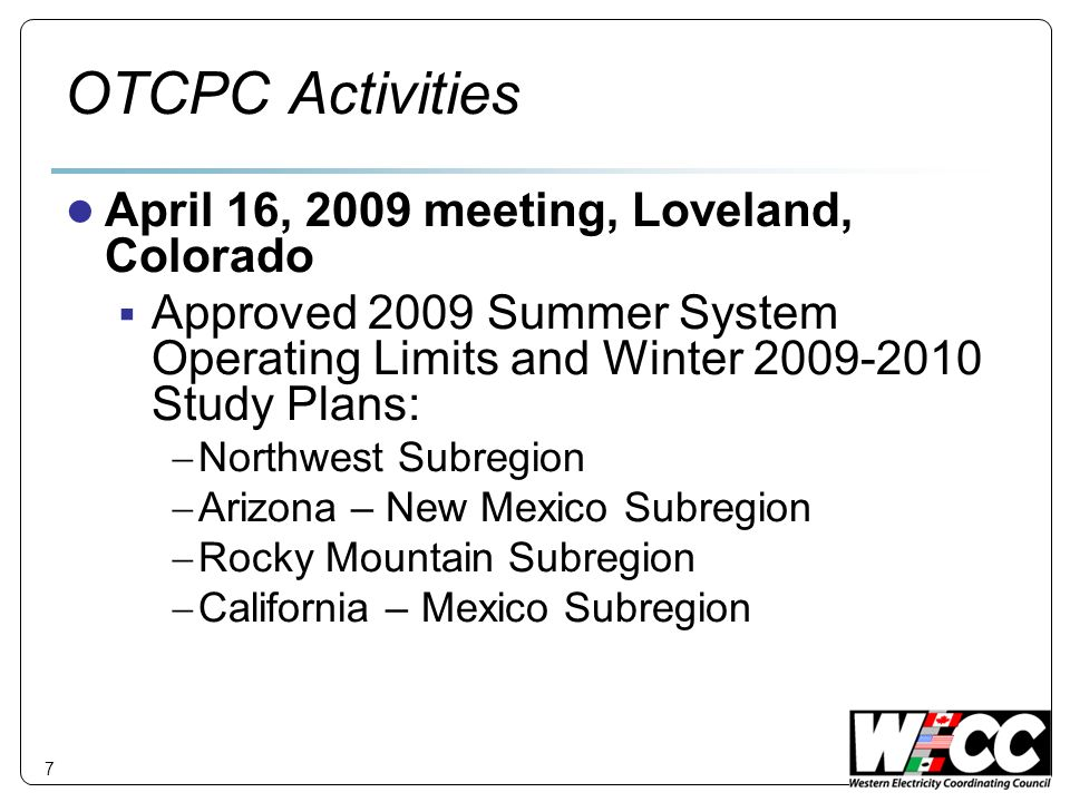 7 OTCPC Activities April 16, 2009 meeting, Loveland, Colorado Approved 2009 Summer System Operating Limits and Winter 2009-2010 Study Plans: Northwest Subregion Arizona – New Mexico Subregion Rocky Mountain Subregion California – Mexico Subregion