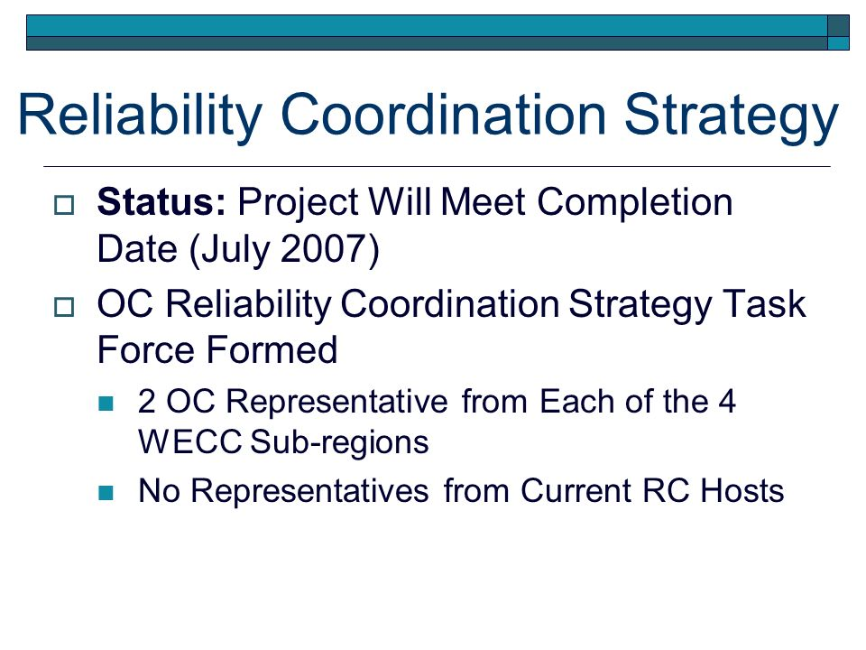 Reliability Coordination Strategy Status: Project Will Meet Completion Date (July 2007) OC Reliability Coordination Strategy Task Force Formed 2 OC Representative from Each of the 4 WECC Sub-regions No Representatives from Current RC Hosts
