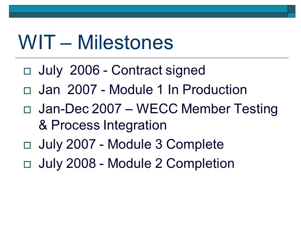 WIT – Milestones July 2006 - Contract signed Jan 2007 - Module 1 In Production Jan-Dec 2007 – WECC Member Testing & Process Integration July 2007 - Module 3 Complete July 2008 - Module 2 Completion