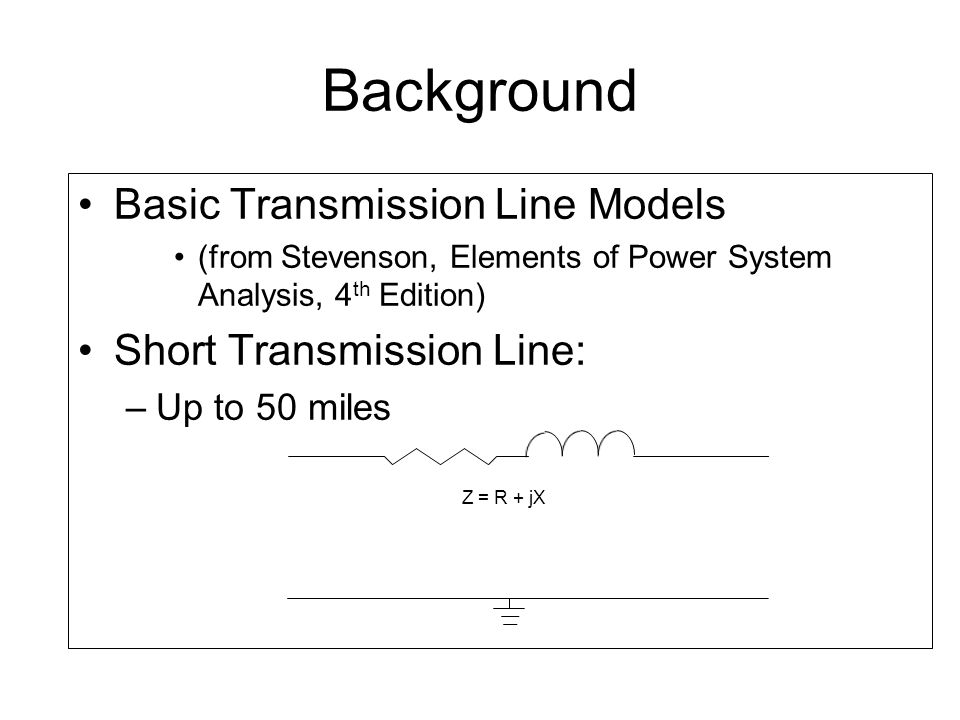 Basic Transmission Line Models (from Stevenson, Elements of Power System Analysis, 4 th Edition) Short Transmission Line: –Up to 50 miles Background Z = R + jX