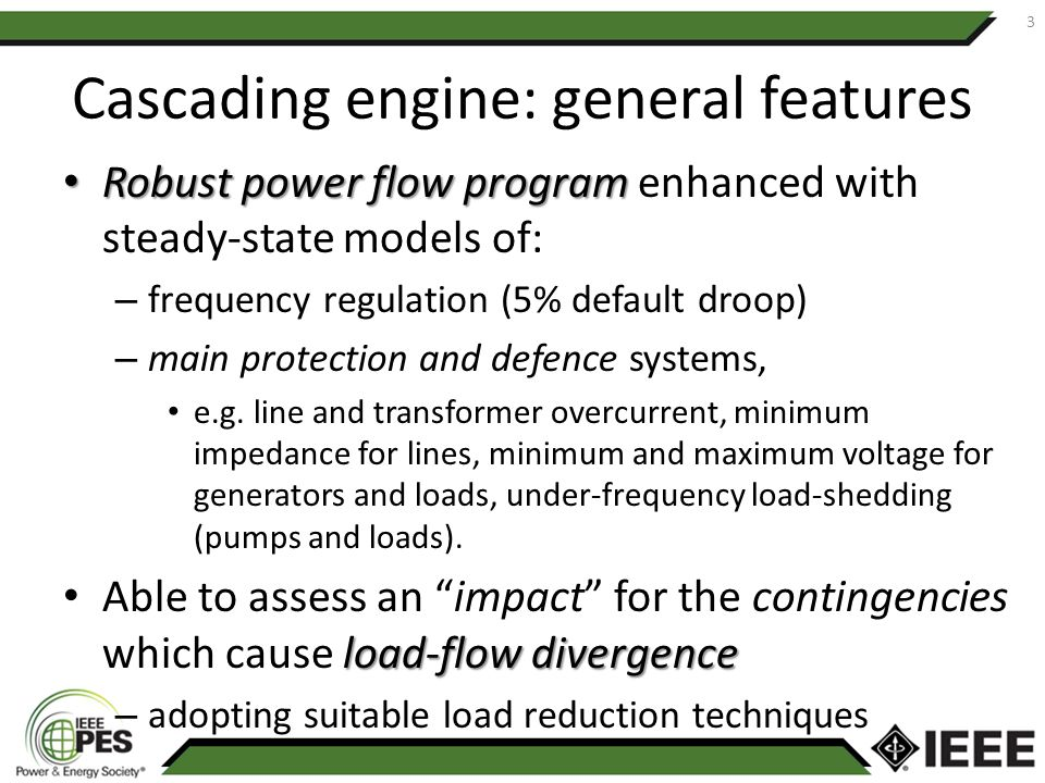 Cascading engine: general features Robust power flow program Robust power flow program enhanced with steady-state models of: – frequency regulation (5% default droop) – main protection and defence systems, e.g.