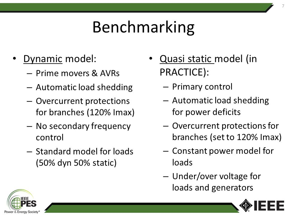 Benchmarking Dynamic model: – Prime movers & AVRs – Automatic load shedding – Overcurrent protections for branches (120% Imax) – No secondary frequency control – Standard model for loads (50% dyn 50% static) Quasi static model (in PRACTICE): – Primary control – Automatic load shedding for power deficits – Overcurrent protections for branches (set to 120% Imax) – Constant power model for loads – Under/over voltage for loads and generators 7