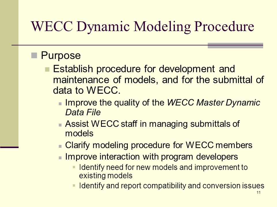 11 WECC Dynamic Modeling Procedure Purpose Establish procedure for development and maintenance of models, and for the submittal of data to WECC.