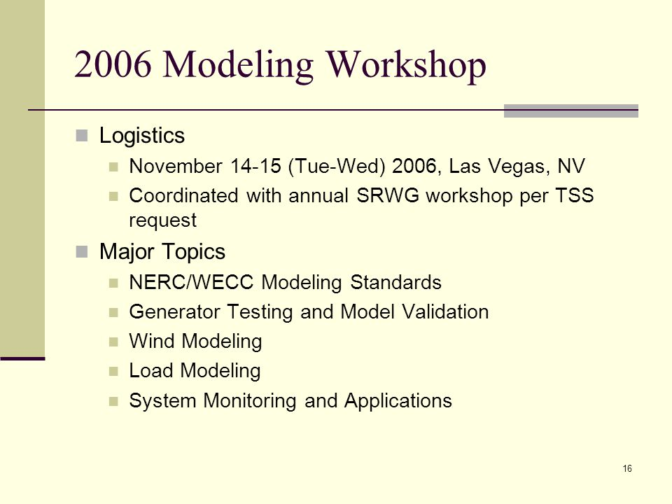 16 2006 Modeling Workshop Logistics November 14-15 (Tue-Wed) 2006, Las Vegas, NV Coordinated with annual SRWG workshop per TSS request Major Topics NERC/WECC Modeling Standards Generator Testing and Model Validation Wind Modeling Load Modeling System Monitoring and Applications