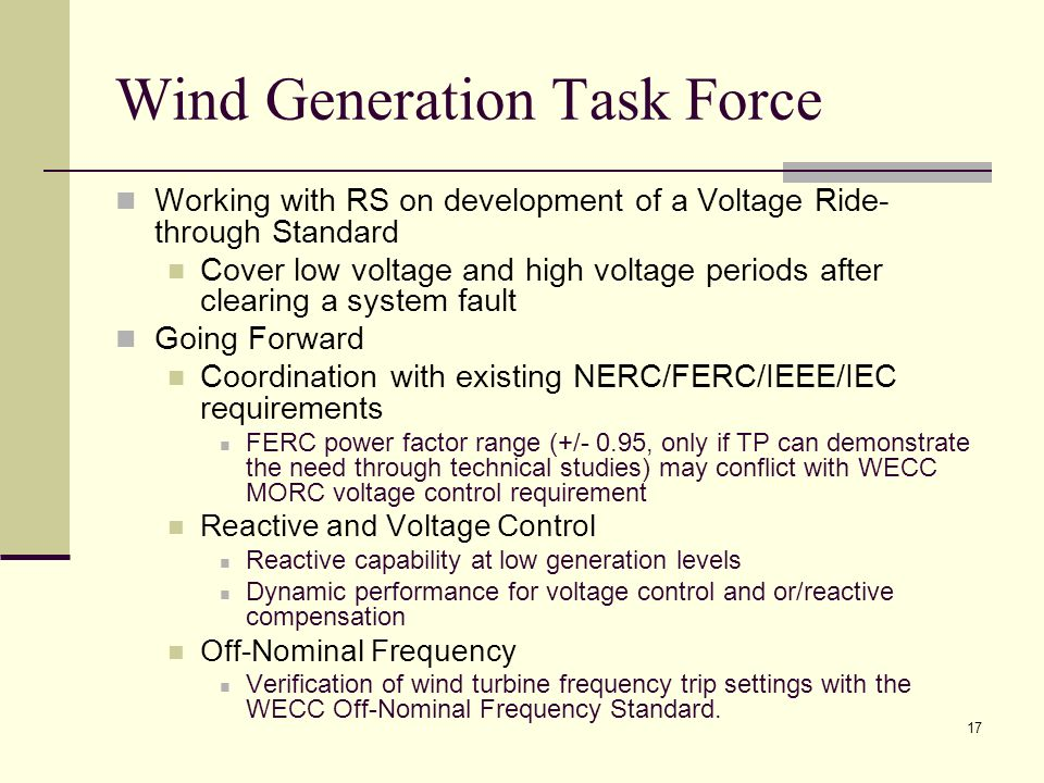 17 Wind Generation Task Force Working with RS on development of a Voltage Ride- through Standard Cover low voltage and high voltage periods after clearing a system fault Going Forward Coordination with existing NERC/FERC/IEEE/IEC requirements FERC power factor range (+/- 0.95, only if TP can demonstrate the need through technical studies) may conflict with WECC MORC voltage control requirement Reactive and Voltage Control Reactive capability at low generation levels Dynamic performance for voltage control and or/reactive compensation Off-Nominal Frequency Verification of wind turbine frequency trip settings with the WECC Off-Nominal Frequency Standard.