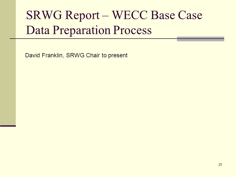 25 SRWG Report – WECC Base Case Data Preparation Process David Franklin, SRWG Chair to present