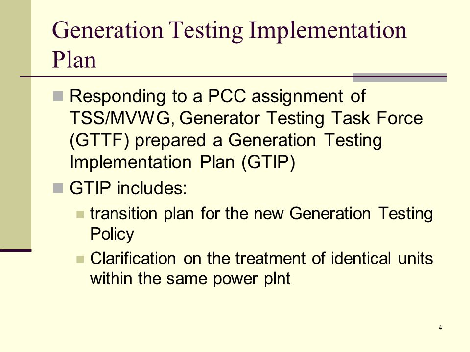 4 Generation Testing Implementation Plan Responding to a PCC assignment of TSS/MVWG, Generator Testing Task Force (GTTF) prepared a Generation Testing Implementation Plan (GTIP) GTIP includes: transition plan for the new Generation Testing Policy Clarification on the treatment of identical units within the same power plnt