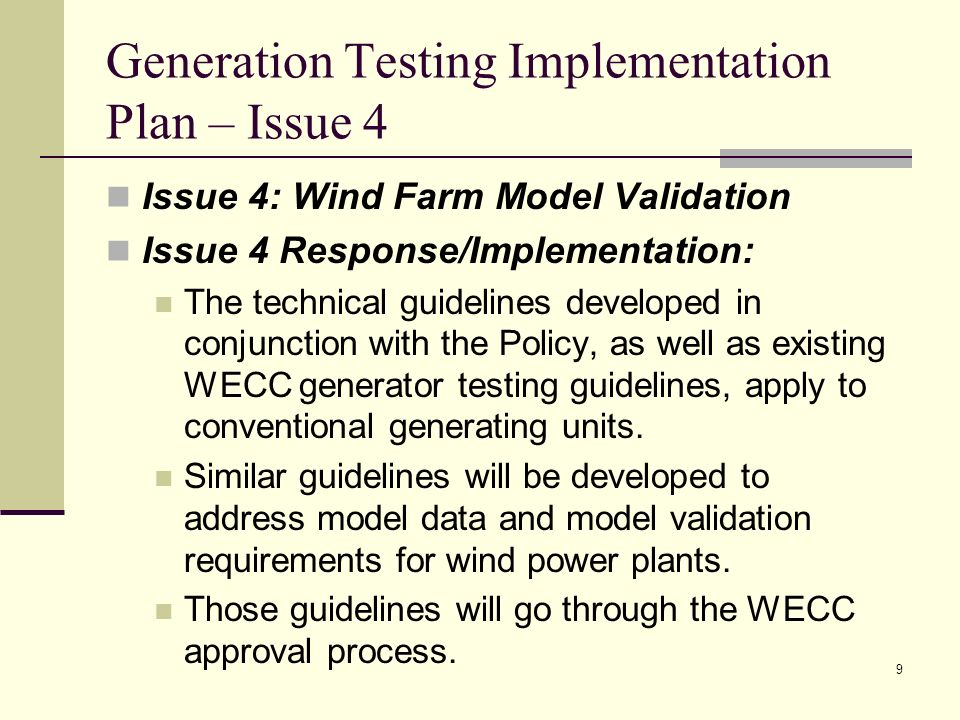 9 Generation Testing Implementation Plan – Issue 4 Issue 4: Wind Farm Model Validation Issue 4 Response/Implementation: The technical guidelines developed in conjunction with the Policy, as well as existing WECC generator testing guidelines, apply to conventional generating units.