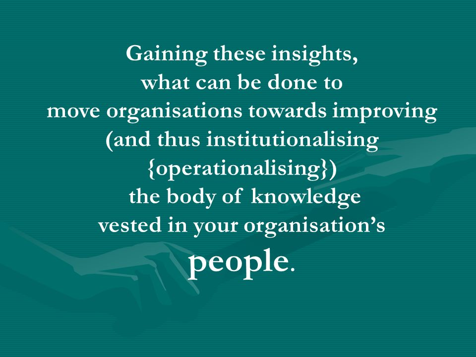 Gaining these insights, what can be done to move organisations towards improving (and thus institutionalising {operationalising}) the body of knowledge vested in your organisations people.