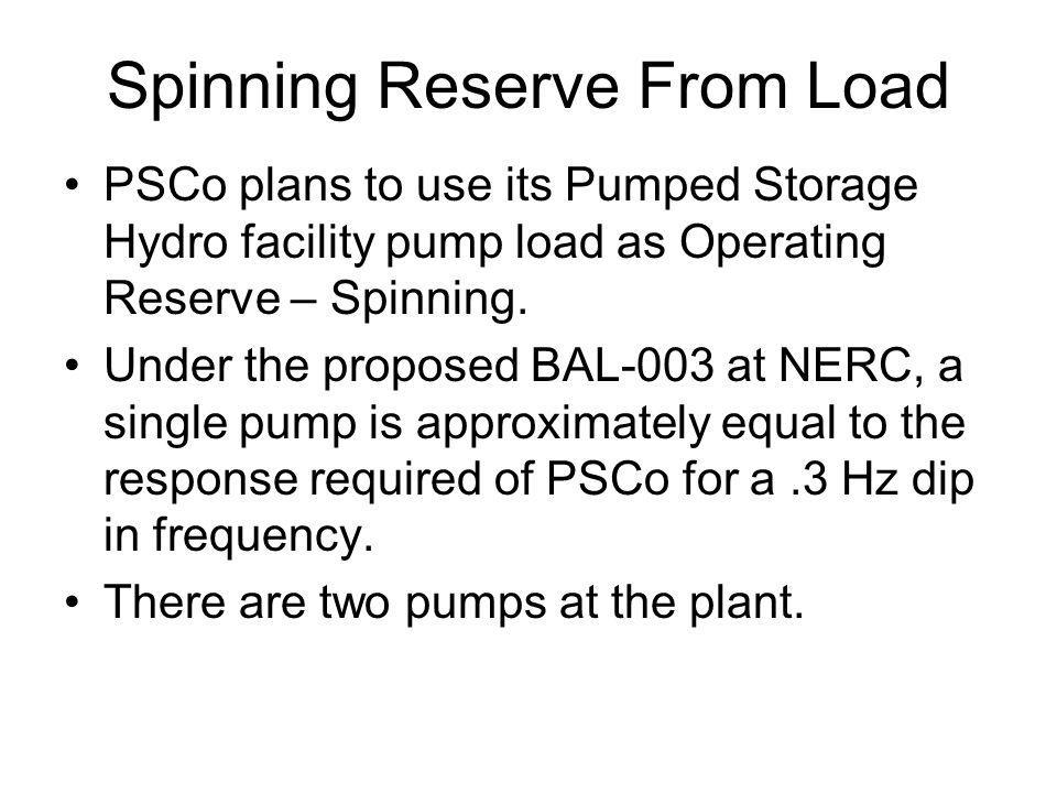 Spinning Reserve From Load PSCo plans to use its Pumped Storage Hydro facility pump load as Operating Reserve – Spinning.
