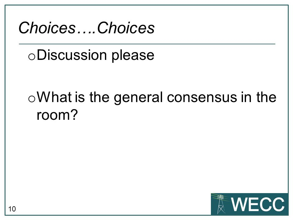 10 o Discussion please o What is the general consensus in the room Choices….Choices