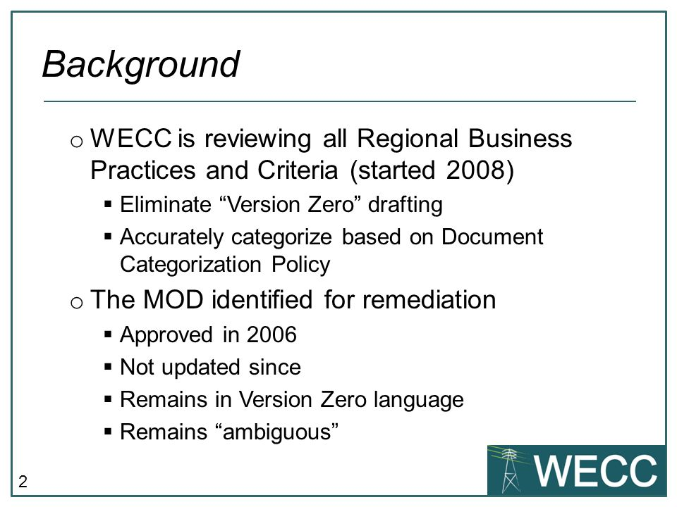 2 o WECC is reviewing all Regional Business Practices and Criteria (started 2008) Eliminate Version Zero drafting Accurately categorize based on Document Categorization Policy o The MOD identified for remediation Approved in 2006 Not updated since Remains in Version Zero language Remains ambiguous Background