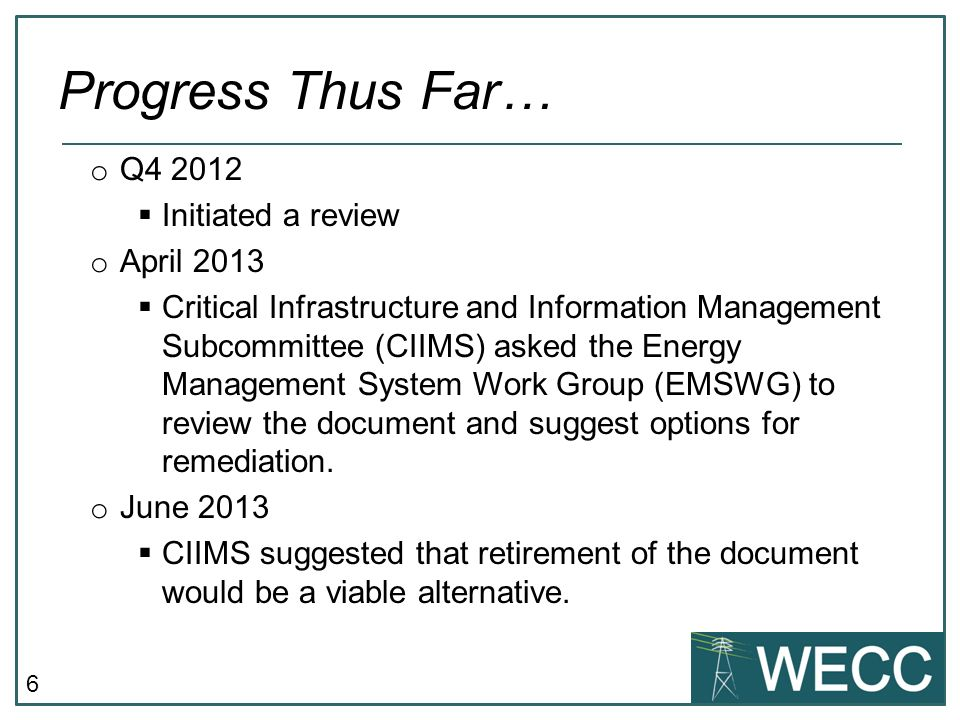 6 o Q4 2012 Initiated a review o April 2013 Critical Infrastructure and Information Management Subcommittee (CIIMS) asked the Energy Management System Work Group (EMSWG) to review the document and suggest options for remediation.