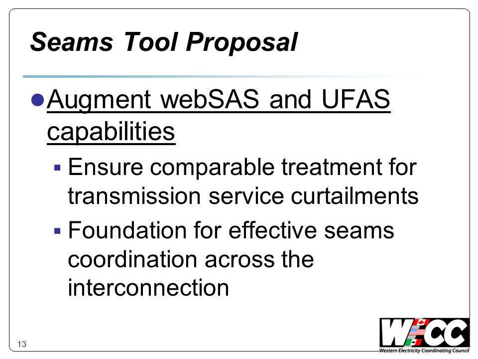 Seams Tool Proposal Augment webSAS and UFAS capabilities Ensure comparable treatment for transmission service curtailments Foundation for effective seams coordination across the interconnection 13