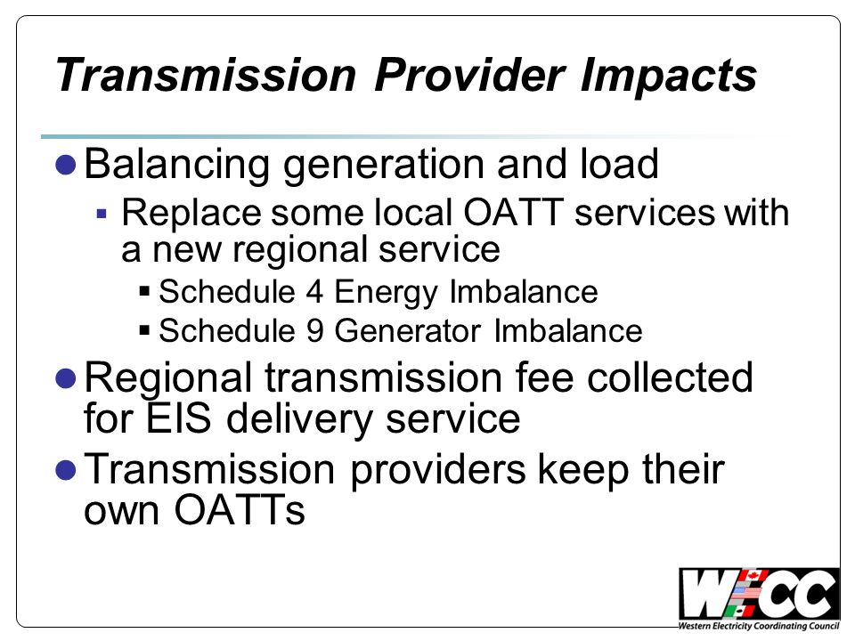 Transmission Provider Impacts Balancing generation and load Replace some local OATT services with a new regional service Schedule 4 Energy Imbalance Schedule 9 Generator Imbalance Regional transmission fee collected for EIS delivery service Transmission providers keep their own OATTs