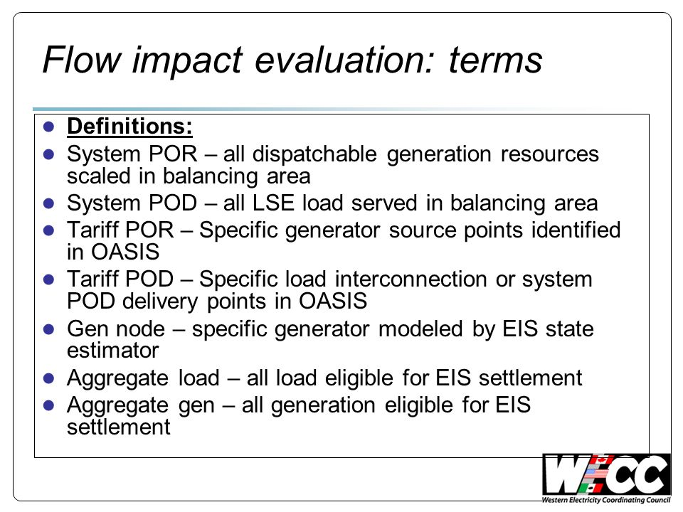 Flow impact evaluation: terms Definitions: System POR – all dispatchable generation resources scaled in balancing area System POD – all LSE load served in balancing area Tariff POR – Specific generator source points identified in OASIS Tariff POD – Specific load interconnection or system POD delivery points in OASIS Gen node – specific generator modeled by EIS state estimator Aggregate load – all load eligible for EIS settlement Aggregate gen – all generation eligible for EIS settlement