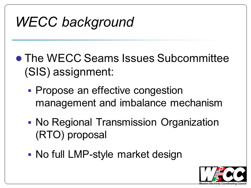 WECC background The WECC Seams Issues Subcommittee (SIS) assignment: Propose an effective congestion management and imbalance mechanism No Regional Transmission Organization (RTO) proposal No full LMP-style market design