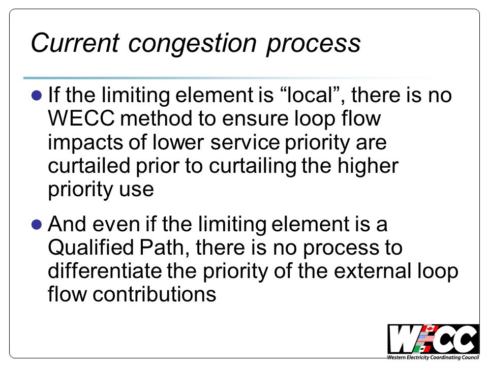 Current congestion process If the limiting element is local, there is no WECC method to ensure loop flow impacts of lower service priority are curtailed prior to curtailing the higher priority use And even if the limiting element is a Qualified Path, there is no process to differentiate the priority of the external loop flow contributions