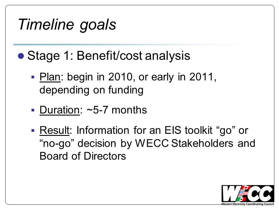 Timeline goals Stage 1: Benefit/cost analysis Plan: begin in 2010, or early in 2011, depending on funding Duration: ~5-7 months Result: Information for an EIS toolkit go or no-go decision by WECC Stakeholders and Board of Directors