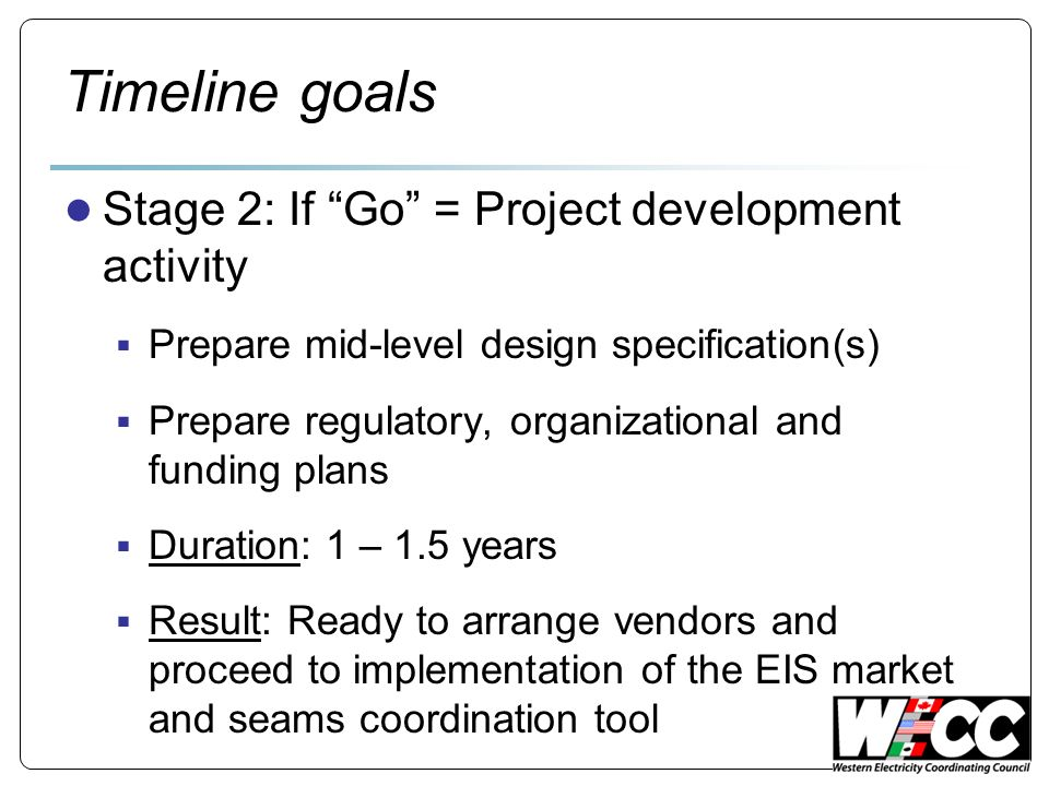 Timeline goals Stage 2: If Go = Project development activity Prepare mid-level design specification(s) Prepare regulatory, organizational and funding plans Duration: 1 – 1.5 years Result: Ready to arrange vendors and proceed to implementation of the EIS market and seams coordination tool