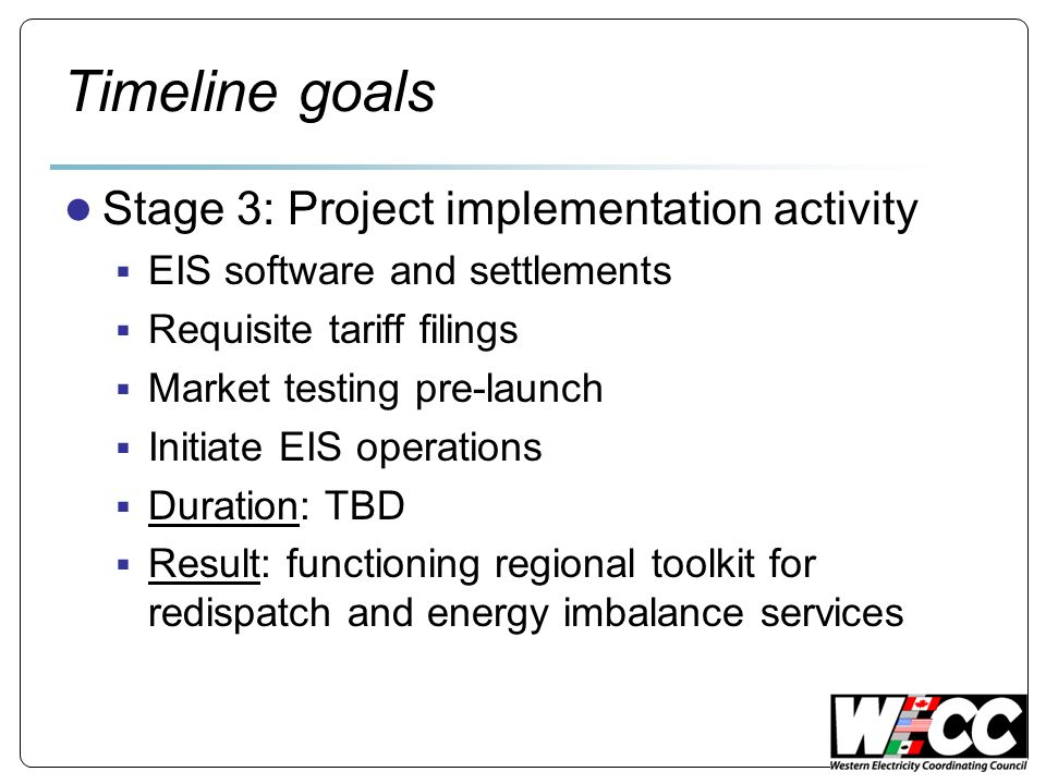 Timeline goals Stage 3: Project implementation activity EIS software and settlements Requisite tariff filings Market testing pre-launch Initiate EIS operations Duration: TBD Result: functioning regional toolkit for redispatch and energy imbalance services