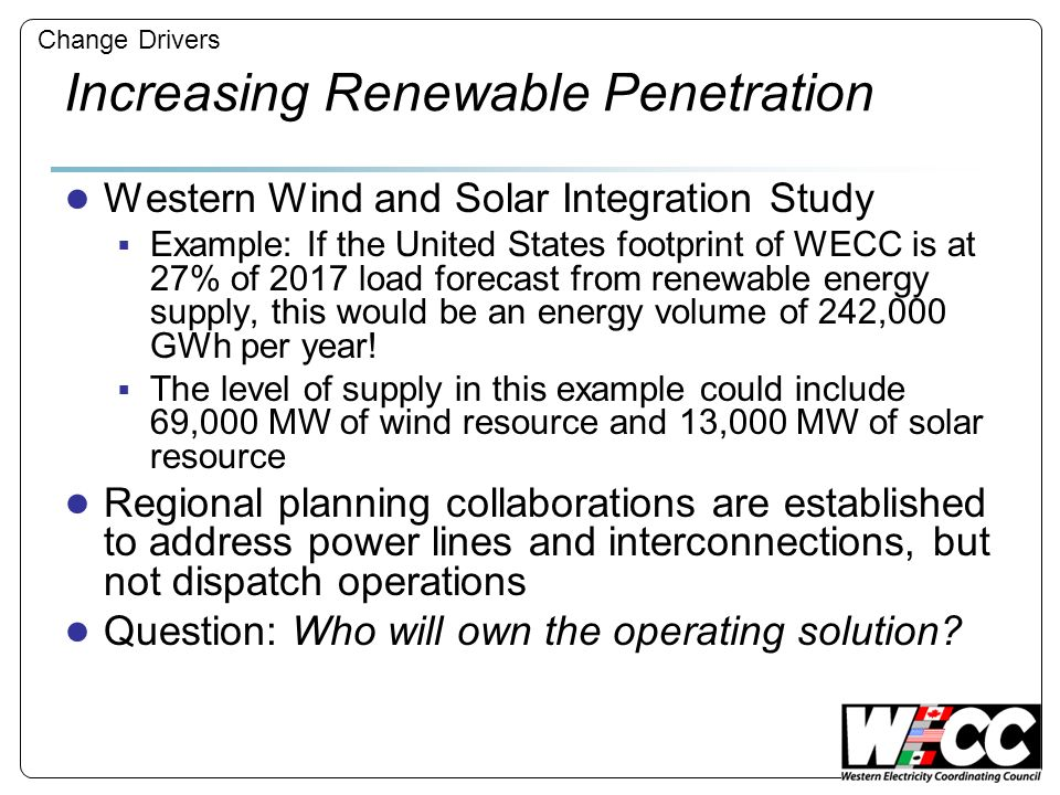 Increasing Renewable Penetration Western Wind and Solar Integration Study Example: If the United States footprint of WECC is at 27% of 2017 load forecast from renewable energy supply, this would be an energy volume of 242,000 GWh per year.