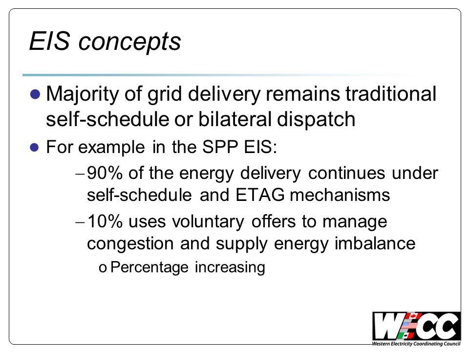 EIS concepts Majority of grid delivery remains traditional self-schedule or bilateral dispatch For example in the SPP EIS: 90% of the energy delivery continues under self-schedule and ETAG mechanisms 10% uses voluntary offers to manage congestion and supply energy imbalance oPercentage increasing