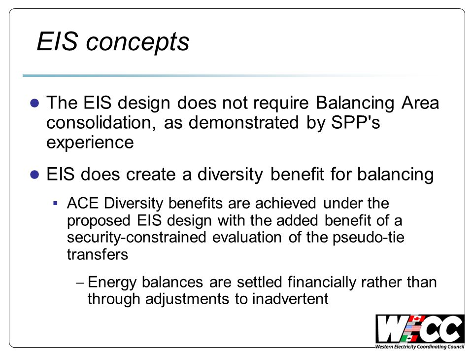 EIS concepts The EIS design does not require Balancing Area consolidation, as demonstrated by SPP s experience EIS does create a diversity benefit for balancing ACE Diversity benefits are achieved under the proposed EIS design with the added benefit of a security-constrained evaluation of the pseudo-tie transfers Energy balances are settled financially rather than through adjustments to inadvertent