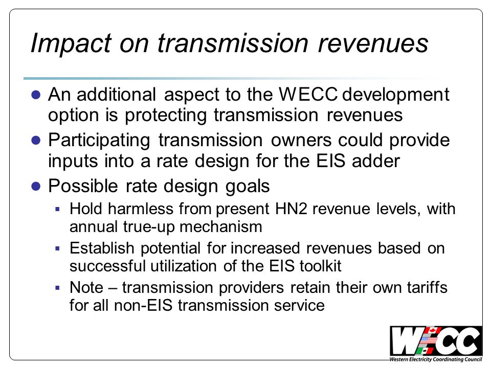 Impact on transmission revenues An additional aspect to the WECC development option is protecting transmission revenues Participating transmission owners could provide inputs into a rate design for the EIS adder Possible rate design goals Hold harmless from present HN2 revenue levels, with annual true-up mechanism Establish potential for increased revenues based on successful utilization of the EIS toolkit Note – transmission providers retain their own tariffs for all non-EIS transmission service