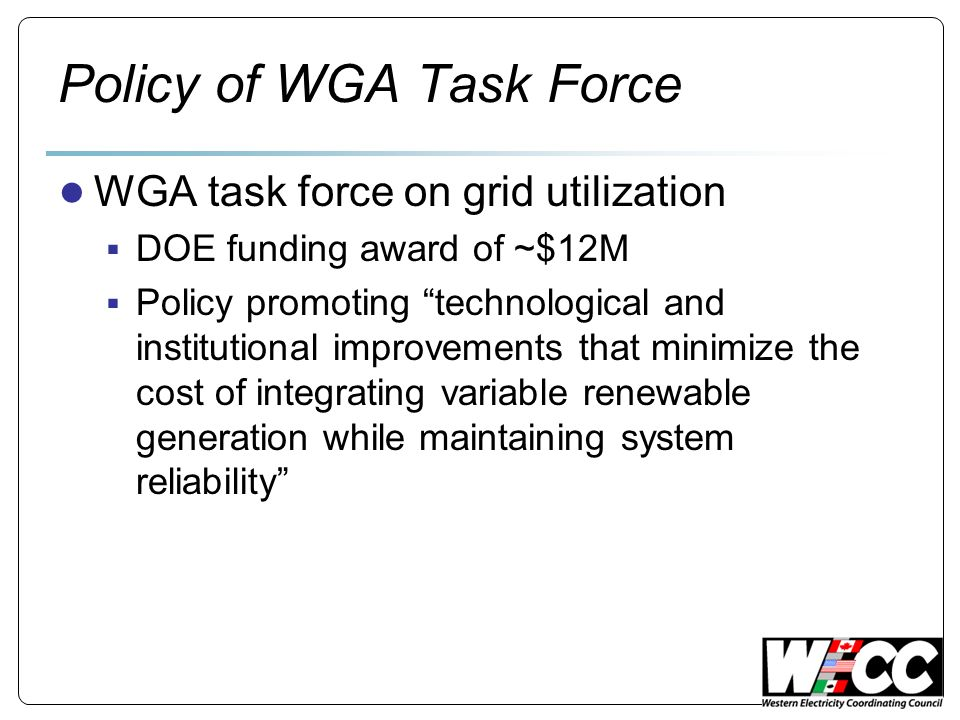Policy of WGA Task Force WGA task force on grid utilization DOE funding award of ~$12M Policy promoting technological and institutional improvements that minimize the cost of integrating variable renewable generation while maintaining system reliability