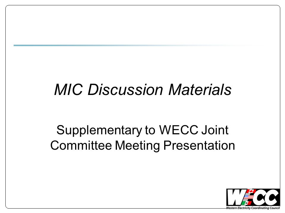 MIC Discussion Materials Supplementary to WECC Joint Committee Meeting Presentation