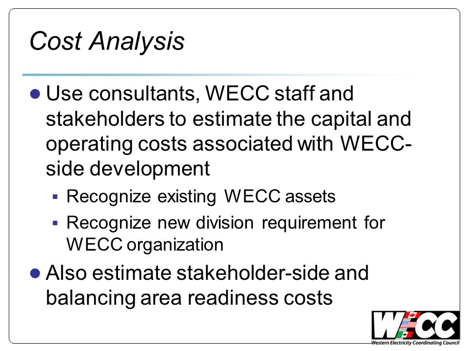 Cost Analysis Use consultants, WECC staff and stakeholders to estimate the capital and operating costs associated with WECC- side development Recognize existing WECC assets Recognize new division requirement for WECC organization Also estimate stakeholder-side and balancing area readiness costs