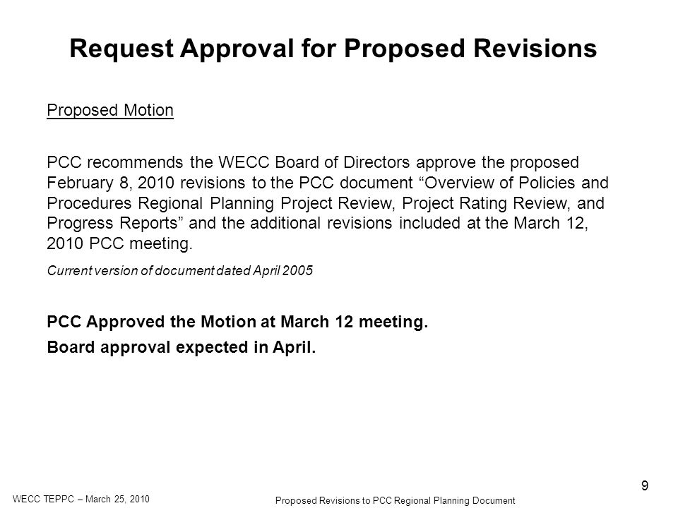 WECC TEPPC – March 25, 2010 Proposed Revisions to PCC Regional Planning Document 9 Request Approval for Proposed Revisions Proposed Motion PCC recommends the WECC Board of Directors approve the proposed February 8, 2010 revisions to the PCC document Overview of Policies and Procedures Regional Planning Project Review, Project Rating Review, and Progress Reports and the additional revisions included at the March 12, 2010 PCC meeting.
