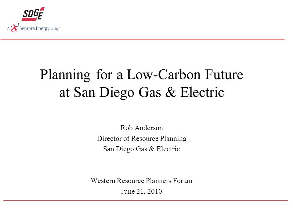 Planning for a Low-Carbon Future at San Diego Gas & Electric Rob Anderson Director of Resource Planning San Diego Gas & Electric Western Resource Planners Forum June 21, 2010
