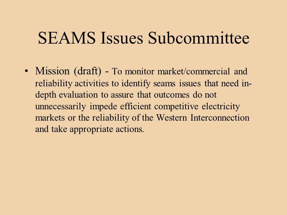 SEAMS Issues Subcommittee Mission (draft) - To monitor market/commercial and reliability activities to identify seams issues that need in- depth evaluation to assure that outcomes do not unnecessarily impede efficient competitive electricity markets or the reliability of the Western Interconnection and take appropriate actions.