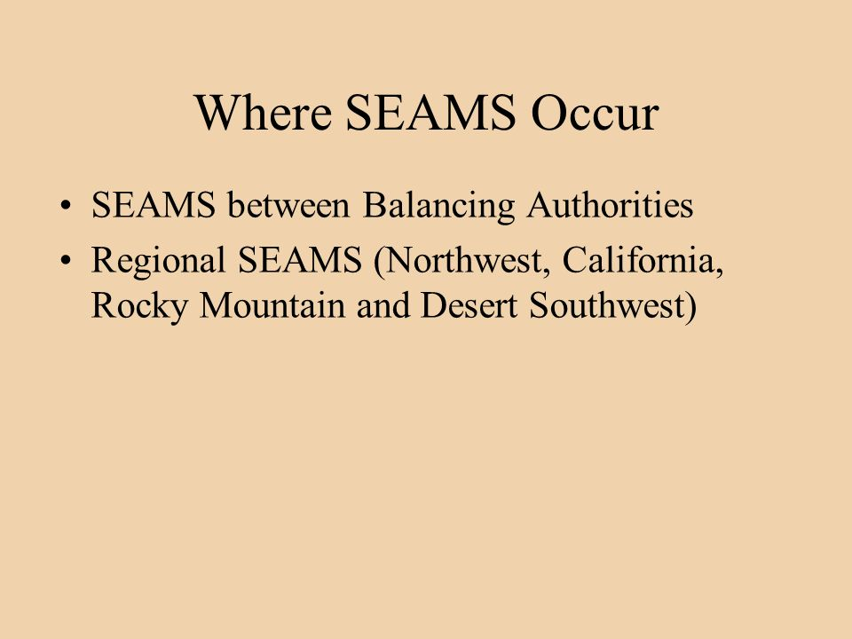 Where SEAMS Occur SEAMS between Balancing Authorities Regional SEAMS (Northwest, California, Rocky Mountain and Desert Southwest)