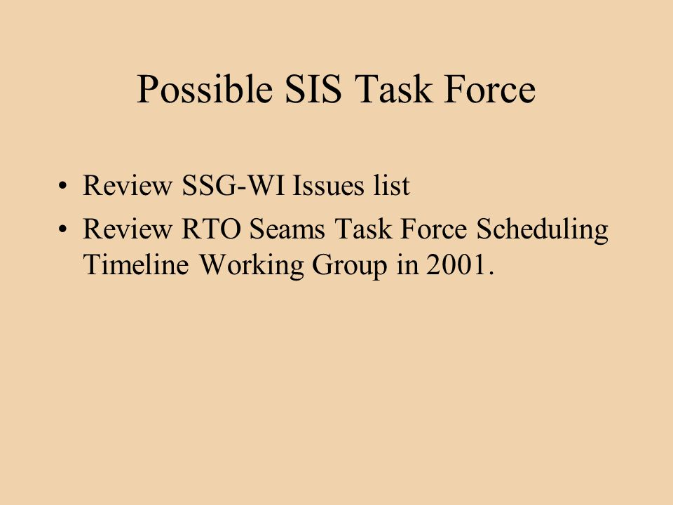 Possible SIS Task Force Review SSG-WI Issues list Review RTO Seams Task Force Scheduling Timeline Working Group in 2001.