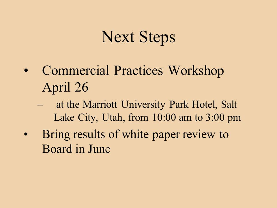 Next Steps Commercial Practices Workshop April 26 – at the Marriott University Park Hotel, Salt Lake City, Utah, from 10:00 am to 3:00 pm Bring results of white paper review to Board in June