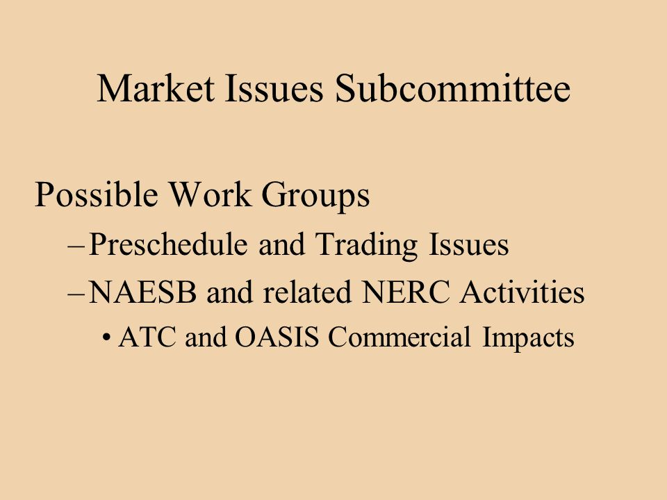 Market Issues Subcommittee Possible Work Groups –Preschedule and Trading Issues –NAESB and related NERC Activities ATC and OASIS Commercial Impacts