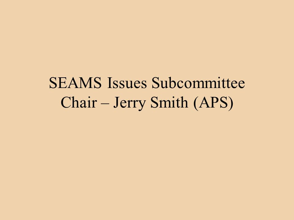SEAMS Issues Subcommittee Chair – Jerry Smith (APS)