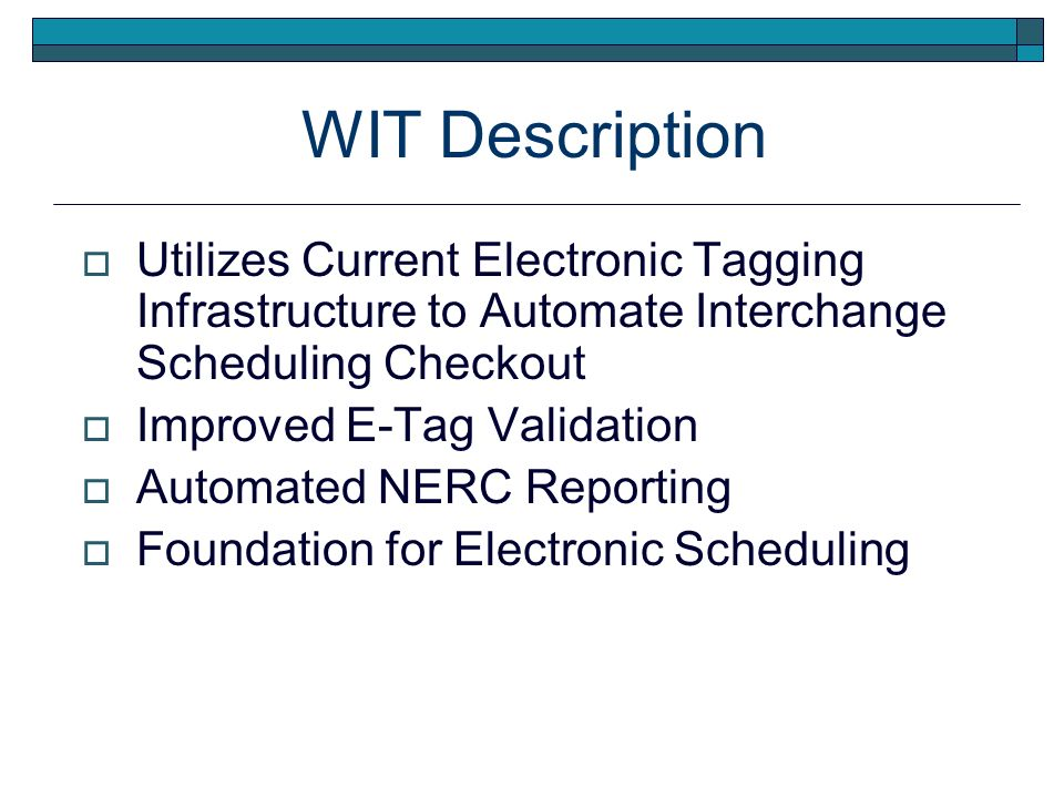 WIT Description Utilizes Current Electronic Tagging Infrastructure to Automate Interchange Scheduling Checkout Improved E-Tag Validation Automated NERC Reporting Foundation for Electronic Scheduling