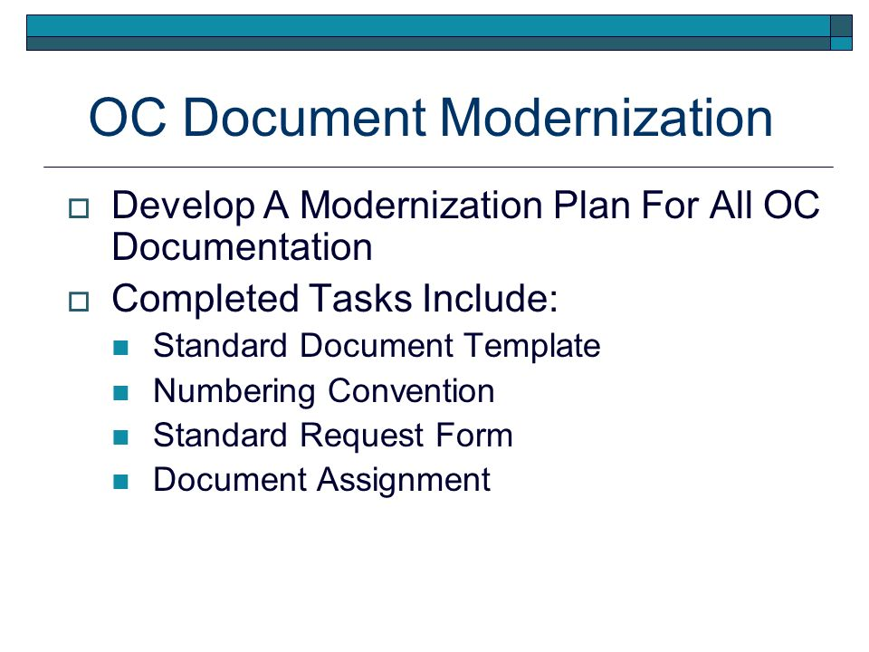 OC Document Modernization Develop A Modernization Plan For All OC Documentation Completed Tasks Include: Standard Document Template Numbering Convention Standard Request Form Document Assignment