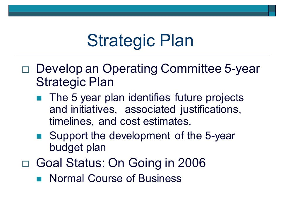 Strategic Plan Develop an Operating Committee 5-year Strategic Plan The 5 year plan identifies future projects and initiatives, associated justifications, timelines, and cost estimates.