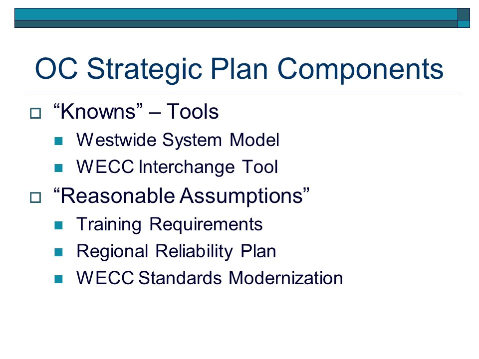 OC Strategic Plan Components Knowns – Tools Westwide System Model WECC Interchange Tool Reasonable Assumptions Training Requirements Regional Reliability Plan WECC Standards Modernization