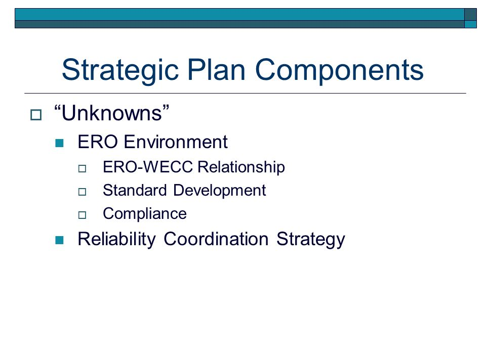 Strategic Plan Components Unknowns ERO Environment ERO-WECC Relationship Standard Development Compliance Reliability Coordination Strategy