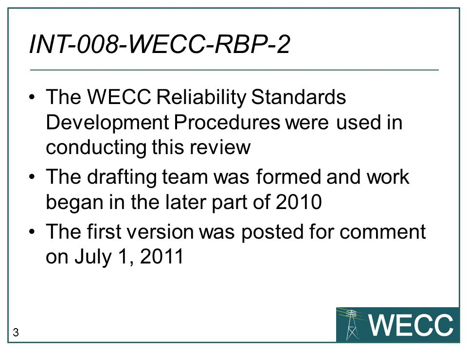 3 INT-008-WECC-RBP-2 The WECC Reliability Standards Development Procedures were used in conducting this review The drafting team was formed and work began in the later part of 2010 The first version was posted for comment on July 1, 2011