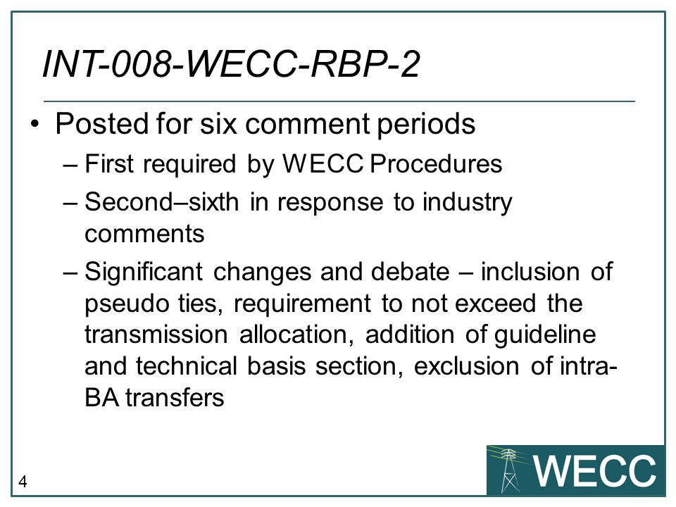 4 INT-008-WECC-RBP-2 Posted for six comment periods –First required by WECC Procedures –Second–sixth in response to industry comments –Significant changes and debate – inclusion of pseudo ties, requirement to not exceed the transmission allocation, addition of guideline and technical basis section, exclusion of intra- BA transfers
