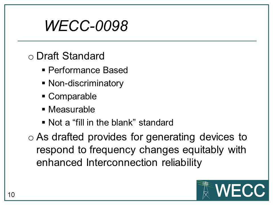 10 o Draft Standard Performance Based Non-discriminatory Comparable Measurable Not a fill in the blank standard o As drafted provides for generating devices to respond to frequency changes equitably with enhanced Interconnection reliability WECC-0098