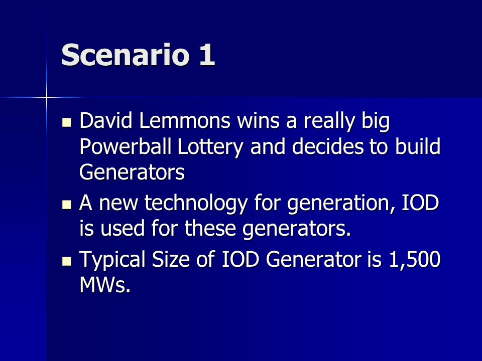 Scenario 1 David Lemmons wins a really big Powerball Lottery and decides to build Generators David Lemmons wins a really big Powerball Lottery and decides to build Generators A new technology for generation, IOD is used for these generators.